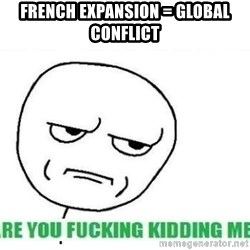 Are You Fucking Kidding Me - French expansion = global conFLict