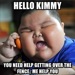 Fat Asian Kid - Hello kimmy you need help getting over the fence.. me help you