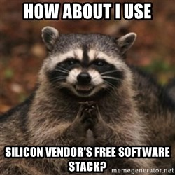 evil raccoon - how about i use silicon VENDOR'S FREE SOFTWARE STACK?
