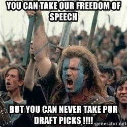 Brave Heart Freedom - You can take our freedom of speeCh But you can never take pur draft picks !!!!