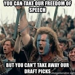 Brave Heart Freedom - you can take our freedom of speech BUT YOU CAN'T TAKE AWAY OUR DRAFT PICKS