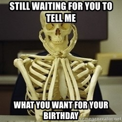 Skeleton waiting - Still waiting for you to tell me What you want for your birthday
