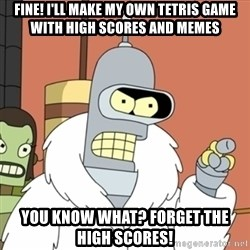 bender blackjack and hookers - Fine! I'll make my own tetris game with high scores and memes you know what? forget the high scores!