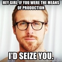 Ryan Gosling Hey Girl 3 - Hey girl, if you were the means of produCtion I'd seize you.
