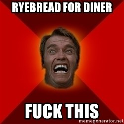 Angry Arnold - Ryebread for diner Fuck this