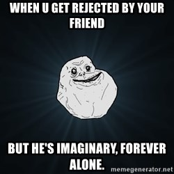 Forever Alone - When u get rejected by your friend But he's imaginary, forEver alone.