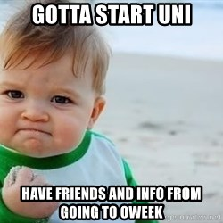 fist pump baby - gotta start uni have friends and info from going to oweek