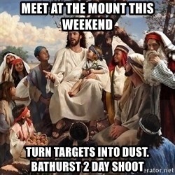 storytime jesus - meet at the mount this weekend turn targets into dust.        bathurst 2 day shoot