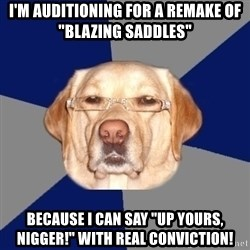 "Racist Dog - I'm auditioning for a remake of ""Blazing Saddles"" because I can say ""up yours, nigger!"" with real conviction!"