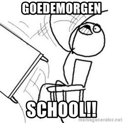 Flip table meme - goedemorgen school!!