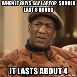 Confused Bill Cosby  - When IT guys say laptop  should last 8 hours It lasts about 4