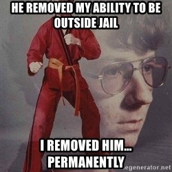Karate Kyle - HE REMOVED MY ABILITY TO BE OUTSIDE JAIL i removed him... permanently