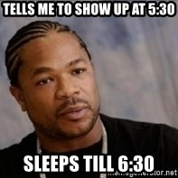 Xzibit WTF - TellS me to show up at 5:30 Sleeps till 6:30