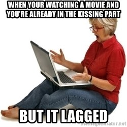 SHOCKED MOM! - when your watching a movie and you're already in the kissing part but it lagged