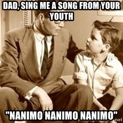 "father son  - Dad, sing me a song from your youth ""NANIMO NANIMO NANIMO"""