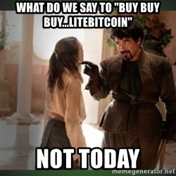 "What do we say to the god of death ?  - what do we say to ""buy buy buy...litebitcoin"" not today"