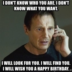 taken meme - I don't know who you are. I don't know what you want. i will look for you. i will find you. i will wish you a happy birthday.