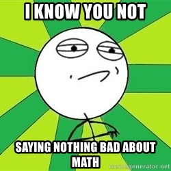 Challenge Accepted 2 - I Know you not saying nothing bad about math