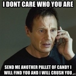 taken meme - I dont care who you are  send me another pallet of candy I will find you and I will crush you