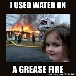 burning house girl - I used water on  a grease fire