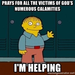 Ralph Wiggum - Prays for all the victims of god's Numerous calamities I'm helping