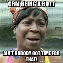 Ain't Nobody got time fo that - CRM being a butt Ain't nobody got time for that!