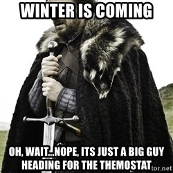 Ned Stark - Winter is coming Oh, wait...nope, its just a big guy heading for the themostat