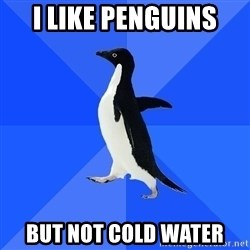 Socially Awkward Penguin - I Like Penguins but not cold water