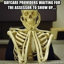 Skeleton waiting - Daycare providers waiting for the assessor to show up.....