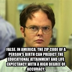 Dwight Meme - False. In America, the zip code of a person's birth can predict the educational attainment and life expectancy with a high degree of accuracy.