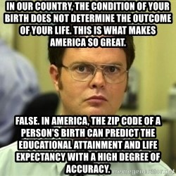 Dwight Meme - In our country, the condition of your birth does not determine the outcome of your life. This is what makes America so great. False. In America, the zip code of a person's birth can predict the educational attainment and life expectancy with a high degree of accuracy.