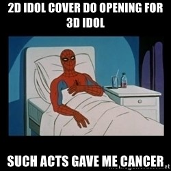 it gave me cancer - 2d idol cover do opening for 3d idol such acts gave me cancer