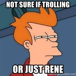 Not sure if troll - Not sure if trolling or just rene