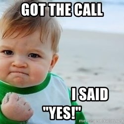 """fist pump baby - GOT THE CALL                     i SAID """"YES!"""""""