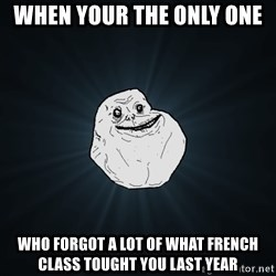 Forever Alone - when your the only one  who forgot a lot of what french class tought you last year
