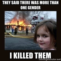 burning house girl - they said there was more than one gender i killed them