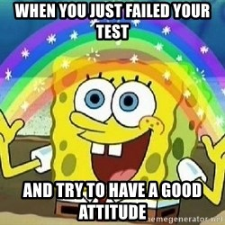 Imagination - when you just failed your test and try to have a good attitude