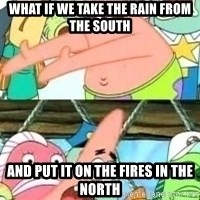 patrick star - What if we take the Rain from the south And put it on the fires in the north