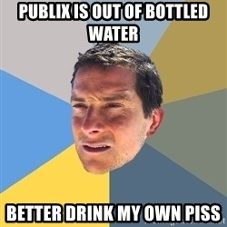 Bear Grylls - publix is out of bottled water better drink my own piss