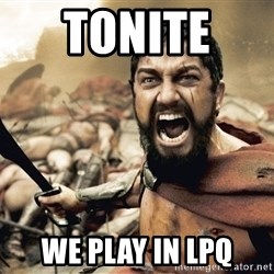 Spartan300 - tonite  we play in lpq