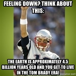 tom brady - Feeling down? think about this: the earth is approximately 4.5 billion years old and you get to live in the tom brady era!