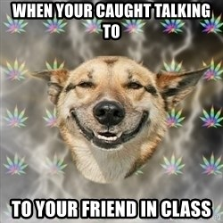 Stoner Dog - When your caught talking to To your friend in class