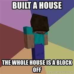 Depressed Minecraft Guy - built a house the whole house is a block off