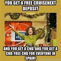 Oprah You get a - you get a free cruisenext deposit and you get a cND, and You get a cnd, free cnd for everyone in spain!