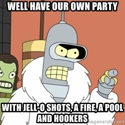 bender blackjack and hookers - WELL HAVE OUR OWN PARTY WITH JELL-O shots, a fire, a pool and hookers