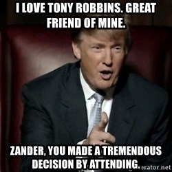 Donald Trump - I love tony robbins. Great friend of mine. Zander, you made a tremendous decision by attending.