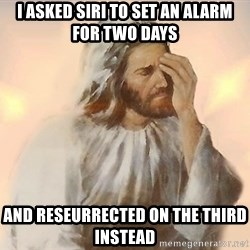Facepalm Jesus - I asked Siri to set an alarm for two days And reseurrected on the third instead