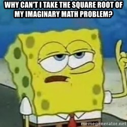 Tough Spongebob - Why can't i take the square root of my imaginary math problem?