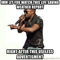 Imma Let you finish kanye west - imm let you watch this life saving weather report right after this useless advertisment