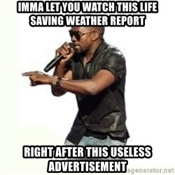 Imma Let you finish kanye west - imma let you watch this life saving weather report right after this useless advertisement